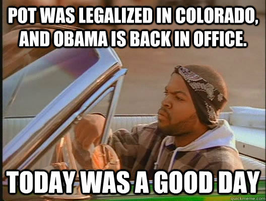 pot was legalized in colorado and obama is back in office  - today was a good day