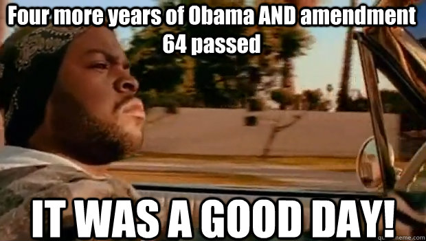 four more years of obama and amendment 64 passed it was a g - It was a good day
