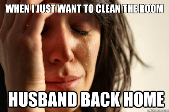 when i just want to clean the room husband back home - First World Problems