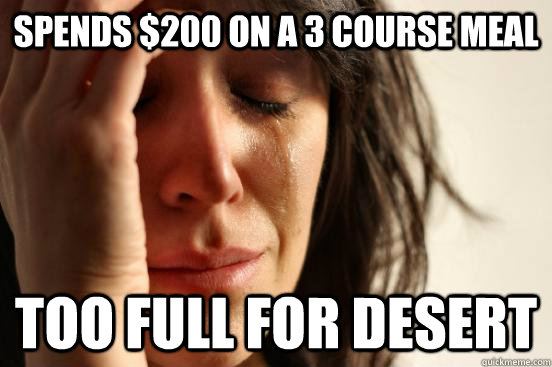 spends 200 on a 3 course meal too full for desert - First World Problems