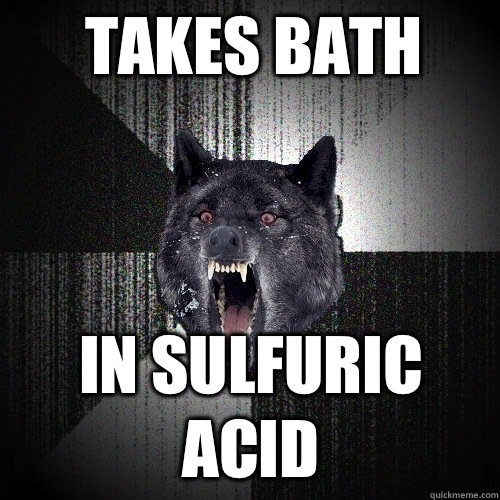 Takes bath In sulfuric acid - Insanity Wolf
