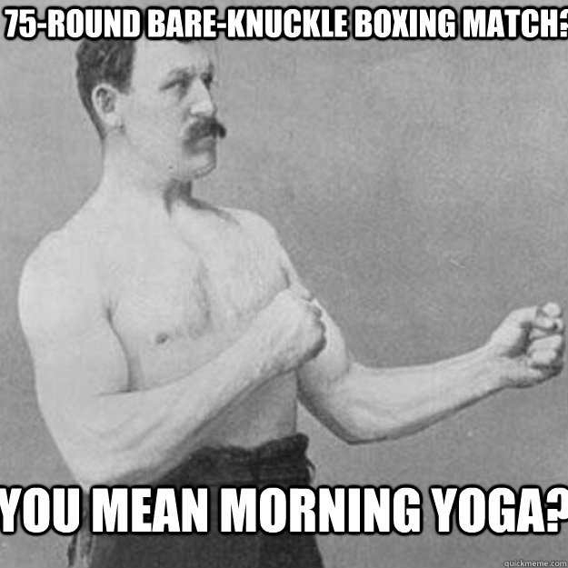 75round bareknuckle boxing match you mean morning yoga - overly manly man