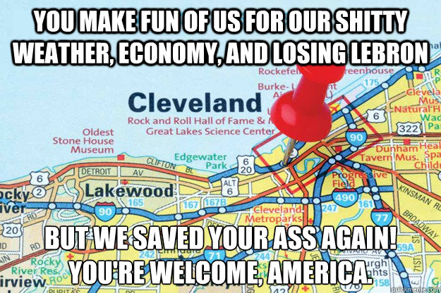 you make fun of us for our shitty weather economy and losi - Good Guy Cleveland