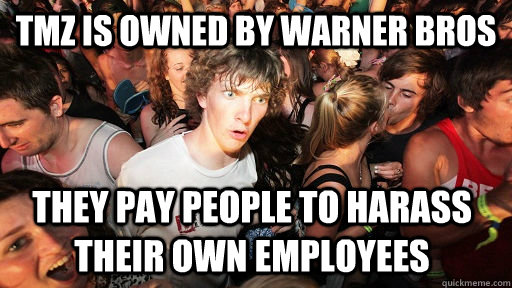 tmz is owned by warner bros they pay people to harass their  - Sudden Clarity Clarence