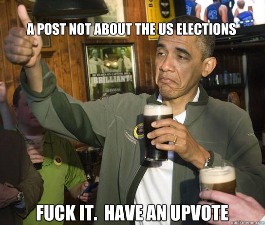 a post not about the us elections fuck it have an upvote - Upvoting Obama