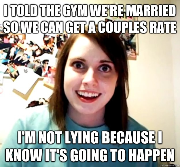 I told the gym were married so we can get a couples rate Im  - Overly Attached Girlfriend