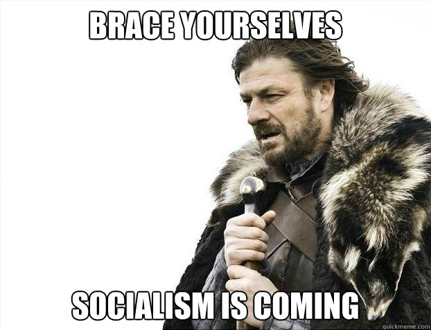 brace yourselves socialism is coming - brace yourselves