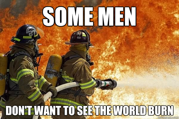 some men dont want to see the world burn - good guy firefighter