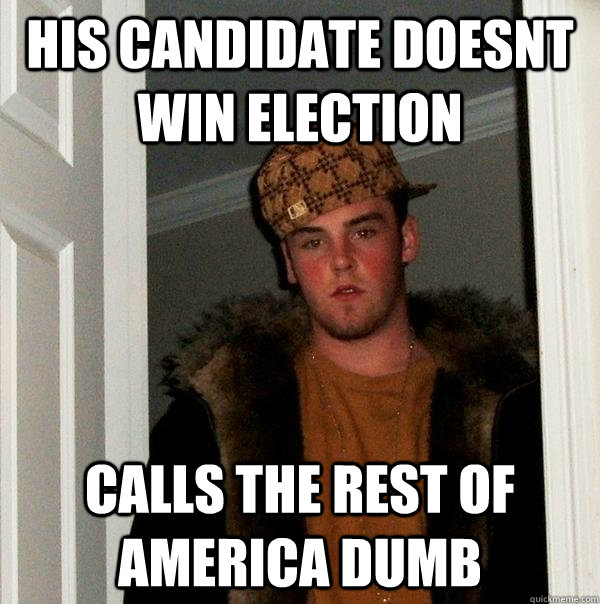 his candidate doesnt win election calls the rest of america  - Scumbag Steve