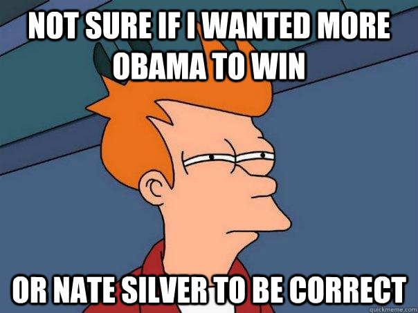 not sure if i wanted more obama to win or nate silver to be  - Futurama Fry