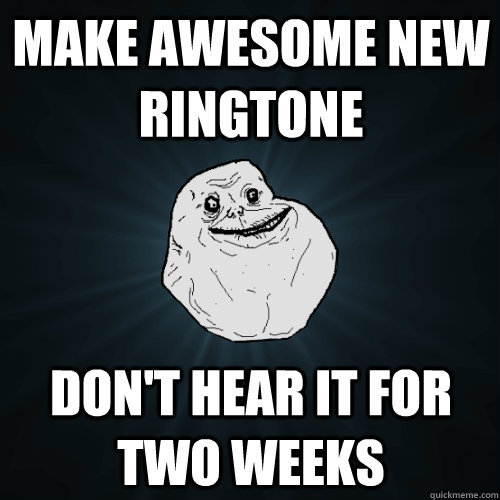make awesome new ringtone dont hear it for two weeks - Forever Alone