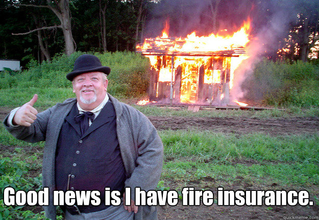 good news is i have fire insurance  - NOTHINGOFVALUEWASLOST
