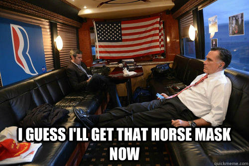 i guess ill get that horse mask now - Sudden Realization Romney