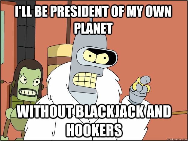 ill be president of my own planet without blackjack and hoo - Pimp Bender