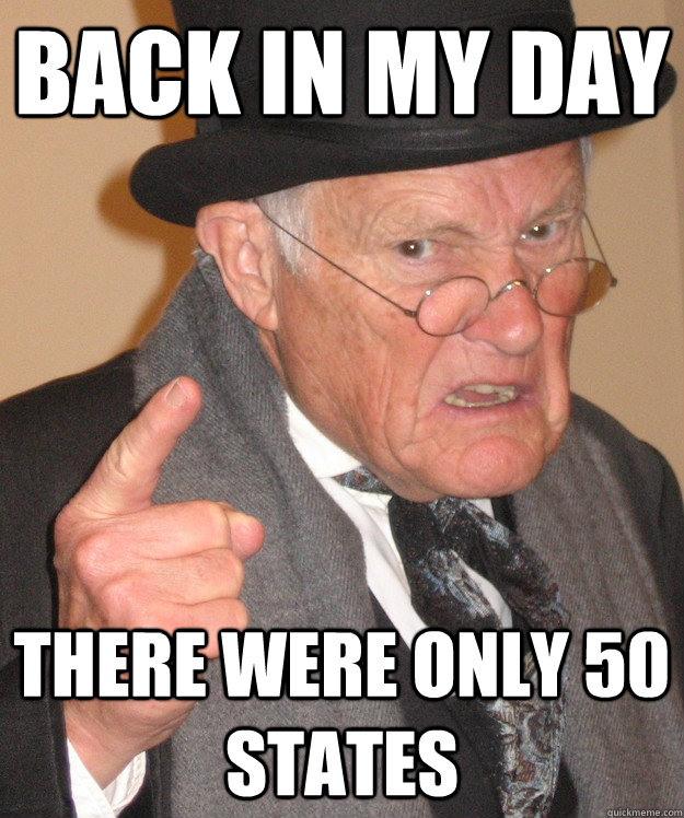 back in my day there were only 50 states - back in my day