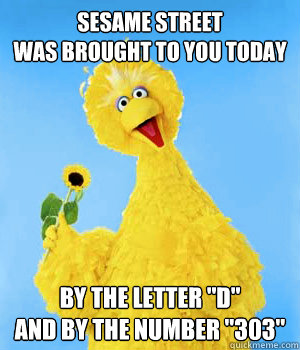sesame street was brought to you today by the letter d and - Big Bird