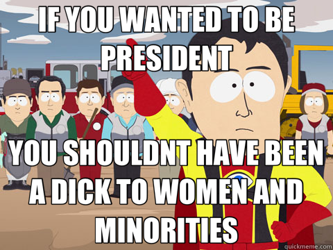 IF YOU WANTED TO BE PRESIDENT YOU SHOULDNT HAVE BEEN A DICK  - Captain Hindsight