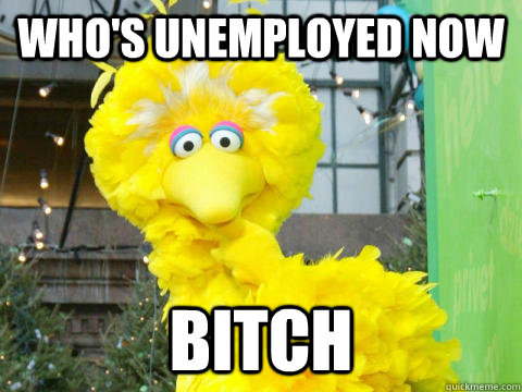 whos unemployed now bitch - 