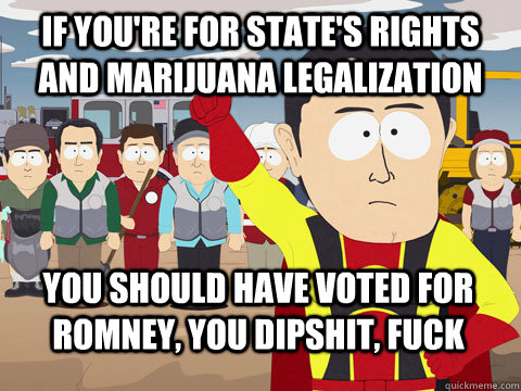 if youre for states rights and marijuana legalization you  - Captain Hindsight