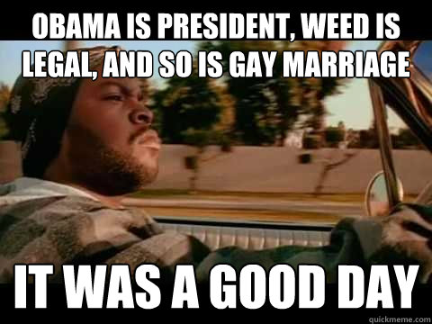 obama is president weed is legal and so is gay marriage it - It Was a Good Day
