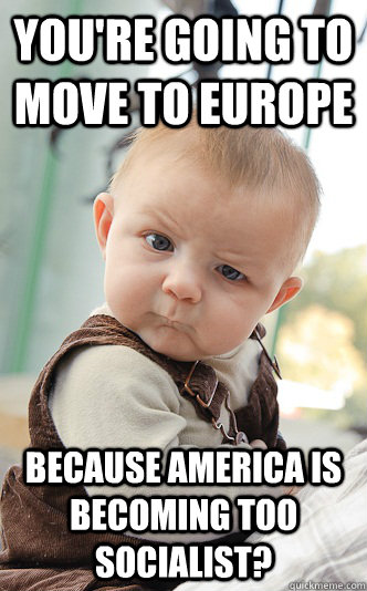 youre going to move to europe because america is becoming t - skeptical baby