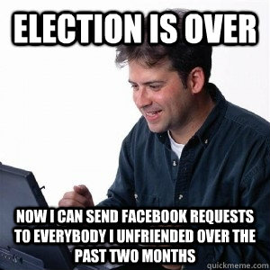 election is over now i can send facebook requests to everybo - Lonely Computer Guy