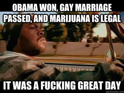 obama won gay marriage passed and marijuana is legal it wa - It Was a Good Day