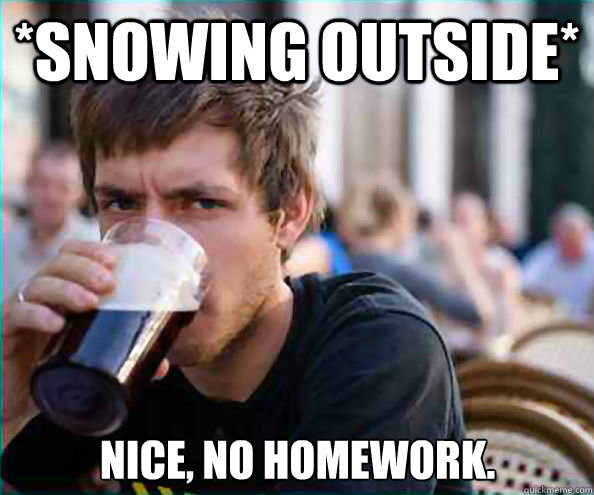 snowing outside nice no homework - Lazy College Senior