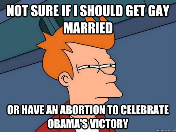 not sure if i should get gay married or have an abortion to  - Futurama Fry