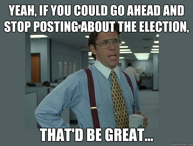 yeah if you could go ahead and stop posting about the elect - Office Space Lumbergh