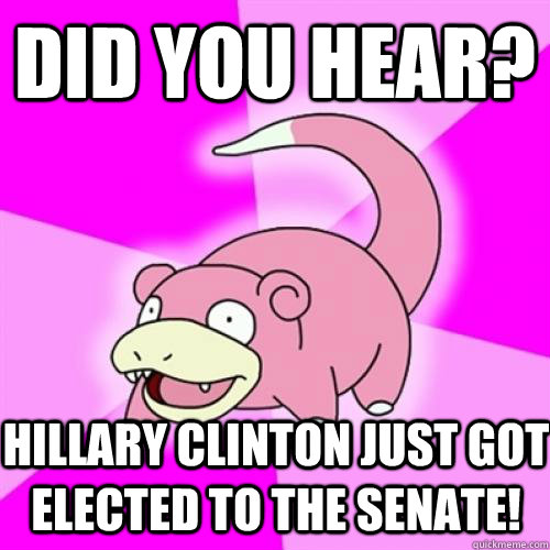 did you hear hillary clinton just got elected to the senate - Slow Poke