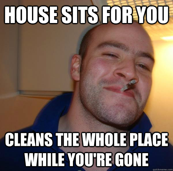 house sits for you cleans the whole place while youre gone - Good Guy Greg