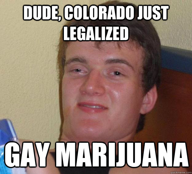 dude colorado just legalized gay marijuana  - 10 Guy