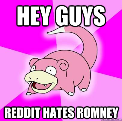 hey guys reddit hates romney - Slowpoke