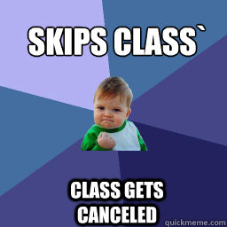 skips class class gets canceled  - Sucess Kid