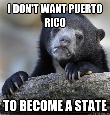i dont want puerto rico to become a state - Confession Bear