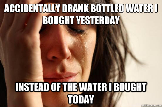 accidentally drank bottled water i bought yesterday instead  - First World Problems