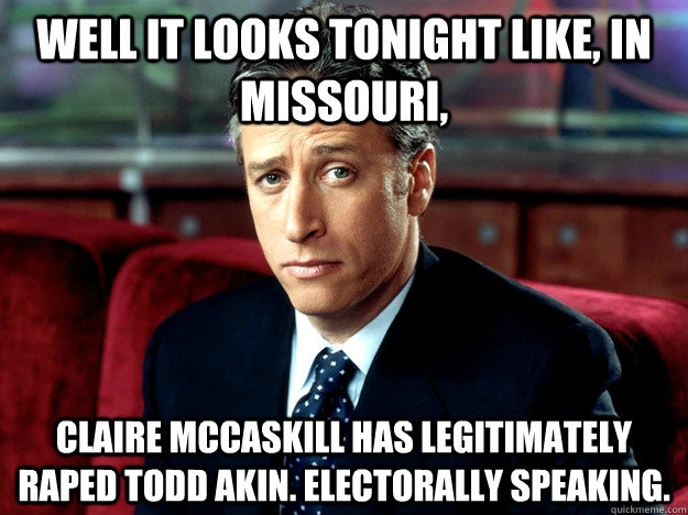 well it looks tonight like in missouri claire mccaskill h - Jon Stewart