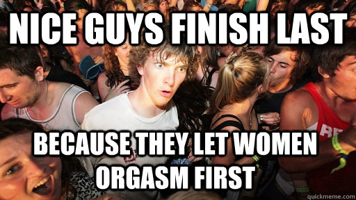 nice guys finish last because they let women orgasm first  - Sudden Clarity Clarence