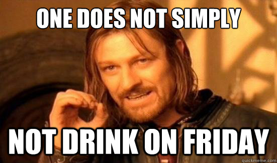 one does not simply not drink on friday - Boromir