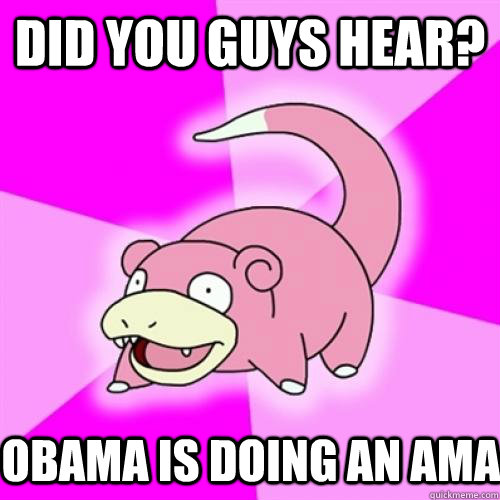 did you guys hear obama is doing an ama - Slow Poke