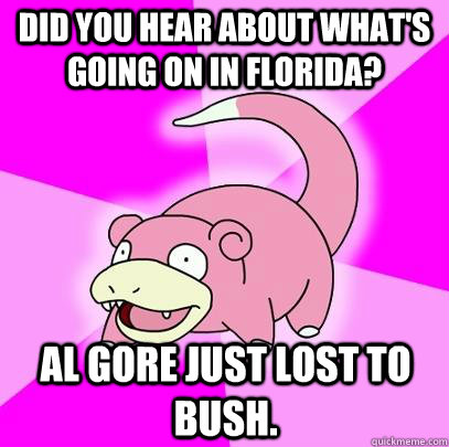 did you hear about whats going on in florida al gore just  - Slowpoke