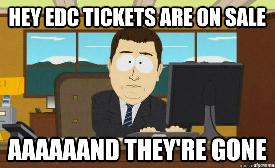 hey edc tickets are on sale aaaaaand theyre gone - AAAAAAND ITS GONE