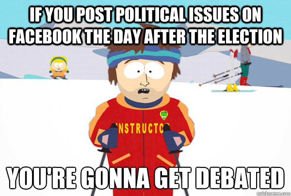 if you post political issues on facebook the day after the e - Super Cool Ski Instructor