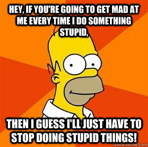 hey if youre going to get mad at me every time i do someth - Advice Homer
