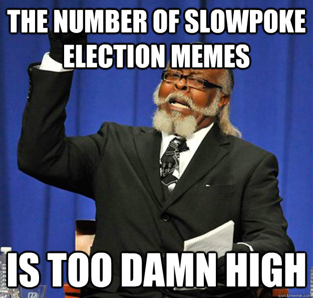 the number of slowpoke election memes is too damn high - Jimmy McMillan