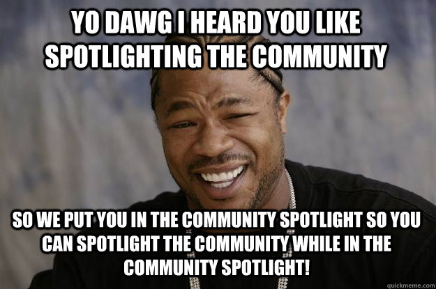 yo dawg i heard you like spotlighting the community so we pu - Xzibit meme