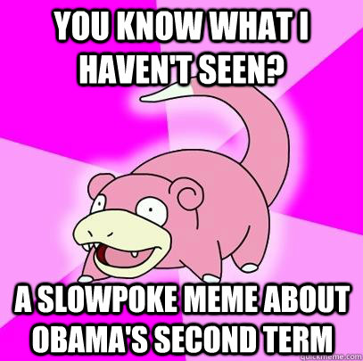 you know what i havent seen a slowpoke meme about obamas  - Slowpoke