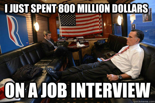 i just spent 800 million dollars on a job interview - Sudden Realization Romney