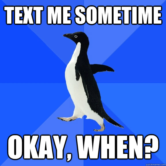 text me sometime okay when - Socially Awkward Penguin